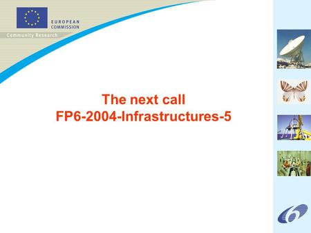 The next call FP6-2004-Infrastructures-5. FP6-2004-Infrastructures-5 Call outline (1) All fields of S&T are covered Publication date: 4 November 2004.