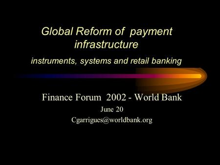 Global Reform of payment infrastructure instruments, systems and retail banking Finance Forum 2002 - World Bank June 20