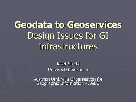 Geodata to Geoservices Design Issues for GI Infrastructures Josef Strobl Universität Salzburg Austrian Umbrella Organisation for Geographic Information.