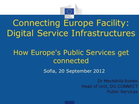 Connecting Europe Facility: Digital Service Infrastructures How Europe's Public Services get connected Sofia, 20 September 2012 Dr Mechthild Rohen Head.