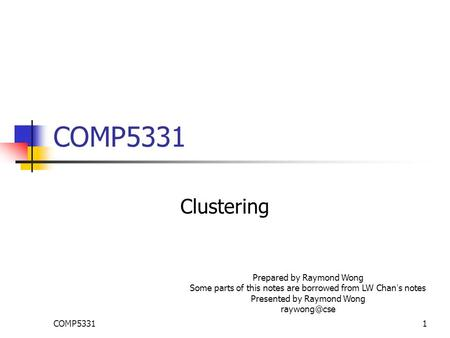 COMP53311 Clustering Prepared by Raymond Wong Some parts of this notes are borrowed from LW Chan ' s notes Presented by Raymond Wong