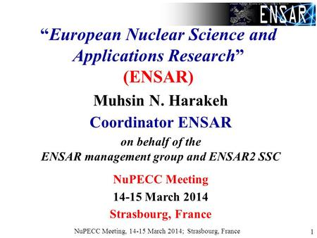 "NuPECC Meeting, 14-15 March 2014; Strasbourg, France 1 ""European Nuclear Science and Applications Research"" (ENSAR) Muhsin N. Harakeh Coordinator ENSAR."