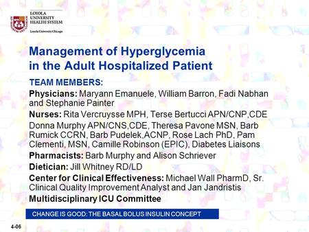 4-06 CHANGE IS GOOD: THE BASAL BOLUS INSULIN CONCEPT Management of Hyperglycemia in the Adult Hospitalized Patient TEAM MEMBERS: Physicians: Maryann Emanuele,