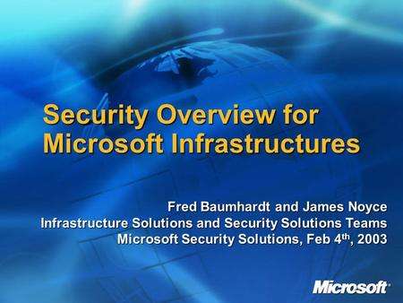 Security Overview for Microsoft Infrastructures Fred Baumhardt and James Noyce Infrastructure Solutions and Security Solutions Teams Microsoft Security.
