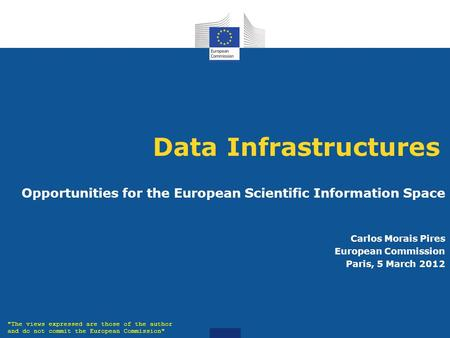 Data Infrastructures Opportunities for the European Scientific Information Space Carlos Morais Pires European Commission Paris, 5 March 2012 The views.
