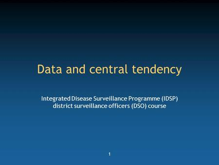 1 Data and central tendency Integrated Disease Surveillance Programme (IDSP) district surveillance officers (DSO) course.