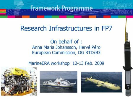 Research Infrastructures in FP7 On behalf of : Anna Maria Johansson, Hervé Péro European Commission, DG RTD/B3 MarineERA workshop 12-13 Feb. 2009.