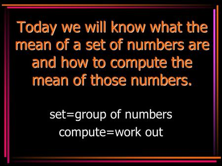 Today we will know what the mean of a set of numbers are and how to compute the mean of those numbers. set=group of numbers compute=work out.
