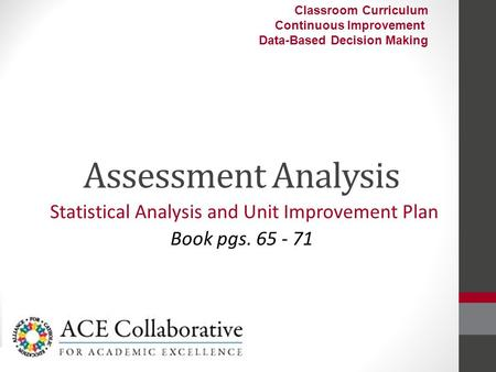 Assessment Analysis Statistical Analysis and Unit Improvement Plan Book pgs. 65 - 71 Classroom Curriculum Continuous Improvement Data-Based Decision Making.