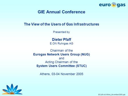 EG pfa-sb Athen_November2005.ppt GIE Annual Conference The View of the Users of Gas Infrastructures Presented by Dieter Pfaff E.ON Ruhrgas AG Chairman.