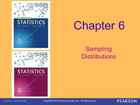 Copyright © 2013 Pearson Education, Inc. All rights reserved Chapter 6 Sampling Distributions.