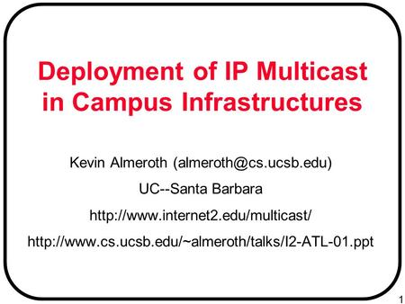 1 Deployment of IP Multicast in Campus Infrastructures Kevin Almeroth UC--Santa Barbara