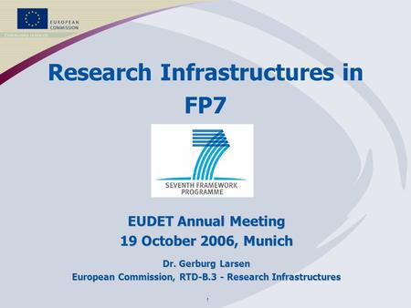 1 Research Infrastructures in FP7 EUDET Annual Meeting 19 October 2006, Munich Dr. Gerburg Larsen European Commission, RTD-B.3 - Research Infrastructures.