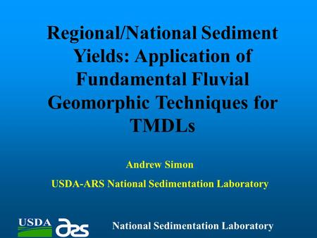 Regional/National Sediment Yields: Application of Fundamental Fluvial Geomorphic Techniques for TMDLs National Sedimentation Laboratory Andrew Simon USDA-ARS.