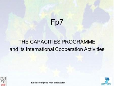 Rafael Rodriguez, Prof. of Research Fp7 THE CAPACITIES PROGRAMME and its International Cooperation Activities.