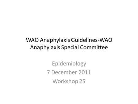 WAO Anaphylaxis Guidelines-WAO Anaphylaxis Special Committee Epidemiology 7 December 2011 Workshop 25.