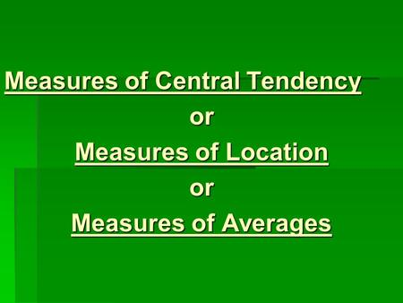 Measures of Central Tendency or Measures of Location or Measures of Averages.