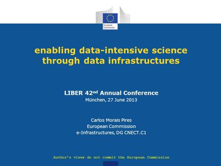 Enabling data-intensive science through data infrastructures LIBER 42 nd Annual Conference München, 27 June 2013 Carlos Morais Pires European Commission.