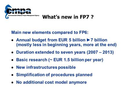 What's new in FP7 ? Main new elements compared to FP6: Annual budget from EUR 5 billion ►7 billion (mostly less in beginning years, more at the end) Duration.