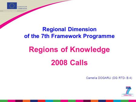 Regional Dimension of the 7th Framework Programme Regions of Knowledge 2008 Calls Camelia DOGARU (DG RTD- B.4)