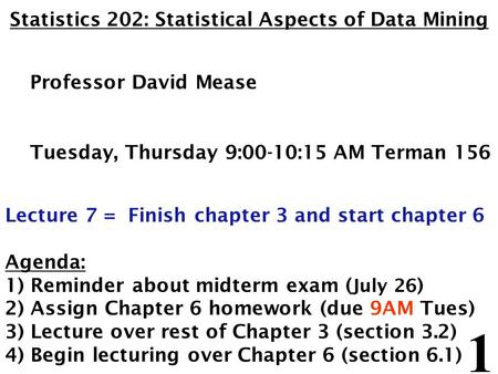 1 Statistics 202: Statistical Aspects of Data Mining Professor David Mease Tuesday, Thursday 9:00-10:15 AM Terman 156 Lecture 7 = Finish chapter 3 and.