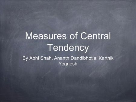 Measures of Central Tendency By Abhi Shah, Ananth Dandibhotla, Karthik Yegnesh.