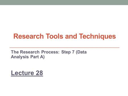 Research Tools and Techniques The Research Process: Step 7 (Data Analysis Part A) Lecture 28.