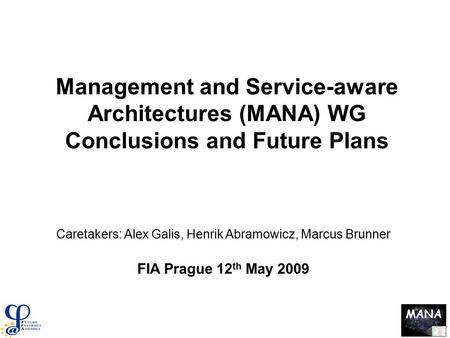 MANA Management and Service-aware Architectures (MANA) WG Conclusions and Future Plans Caretakers: Alex Galis, Henrik Abramowicz, Marcus Brunner FIA Prague.