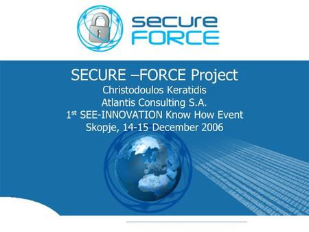 SECURE –FORCE Project Christodoulos Keratidis Atlantis Consulting S.A. 1 st SEE-INNOVATION Know How Event Skopje, 14-15 December 2006.