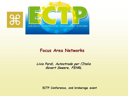 Focus Area Networks ECTP Conference, and brokerage event Livia Pardi, Autostrade per l'Italia Govert Sweere, FEHRL.
