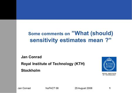"Jan Conrad NuFACT 06 25 August 2006 1 Some comments on ""What (should) sensitivity estimates mean ?"" Jan Conrad Royal Institute of Technology (KTH) Stockholm."