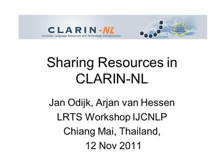 Sharing Resources in CLARIN-NL Jan Odijk, Arjan van Hessen LRTS Workshop IJCNLP Chiang Mai, Thailand, 12 Nov 2011.