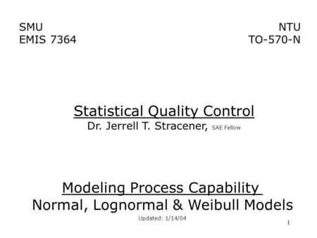 1 SMU EMIS 7364 NTU TO-570-N Modeling Process Capability Normal, Lognormal & Weibull Models Updated: 1/14/04 Statistical Quality Control Dr. Jerrell T.