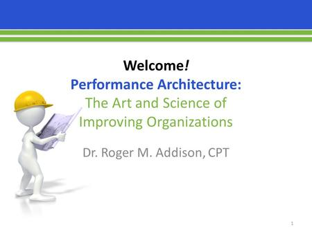 Welcome! Performance Architecture: The Art and Science of Improving Organizations Dr. Roger M. Addison, CPT 1.