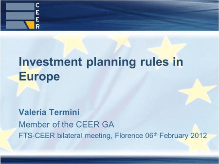Valeria Termini Member of the CEER GA FTS-CEER bilateral meeting, Florence 06 th February 2012 Investment planning rules in Europe.