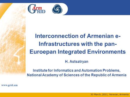 Www.grid.am 30 March, 2011, Yerevan, Armenia Interconnection of Armenian e- Infrastructures with the pan- Euroepan Integrated Environments H. Astsatryan.