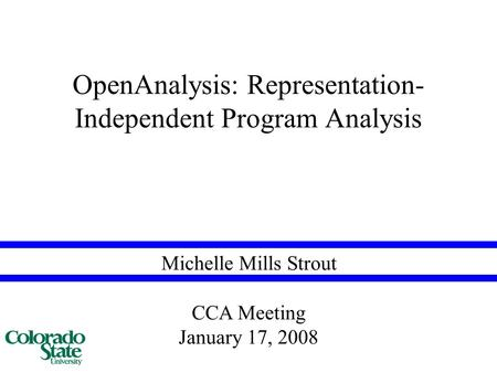 Michelle Mills Strout OpenAnalysis: Representation- Independent Program Analysis CCA Meeting January 17, 2008.