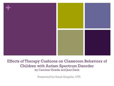+ Effects of Therapy Cushions on Classroom Behaviors of Children with Autism Spectrum Disorder by Caroline Umeda and Jean Deitz Presented by Sarah Singalla,