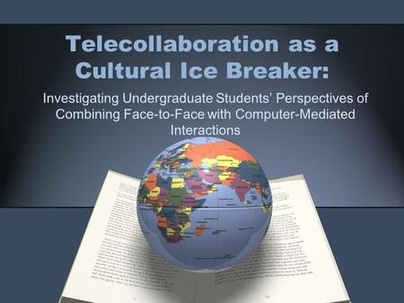 Telecollaboration as a Cultural Ice Breaker: Investigating Undergraduate Students' Perspectives of Combining Face-to-Face with Computer-Mediated Interactions.
