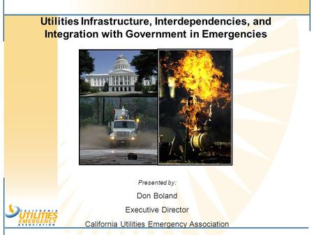 Utilities Infrastructure, Interdependencies, and Integration with Government in Emergencies Presented by: Don Boland Executive Director California Utilities.