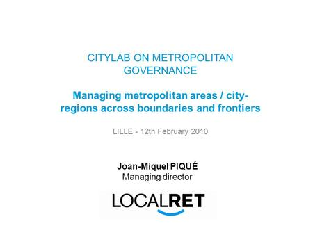 CITYLAB ON METROPOLITAN GOVERNANCE Managing metropolitan areas / city- regions across boundaries and frontiers LILLE - 12th February 2010 Joan-Miquel PIQUÉ.