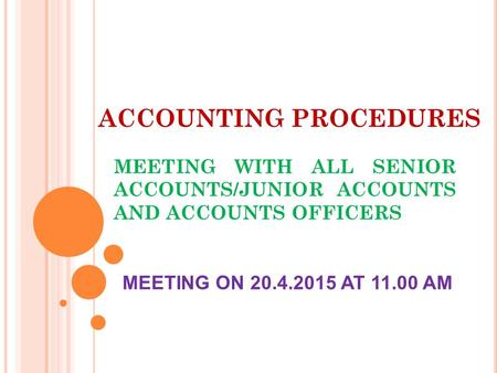 ACCOUNTING PROCEDURES MEETING WITH ALL SENIOR ACCOUNTS/JUNIOR ACCOUNTS AND ACCOUNTS OFFICERS MEETING ON 20.4.2015 AT 11.00 AM.