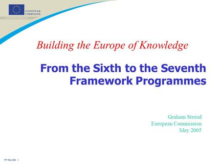 FP7 May 2005 1 From the Sixth to the Seventh Framework Programmes Graham Stroud European Commission May 2005 Building the Europe of Knowledge.