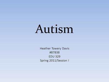 Autism Heather Towery Davis #87838 EDU 329 Spring 2011/Session I.