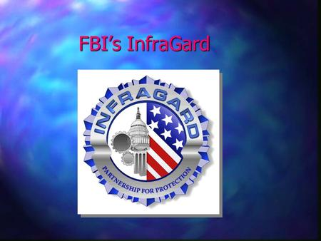 FBI's InfraGard. Overview n Today's FBI n The FBI's role in cyberspace –FBI's Cyber Division –Critical Infrastructure protection n InfraGard –Overview.