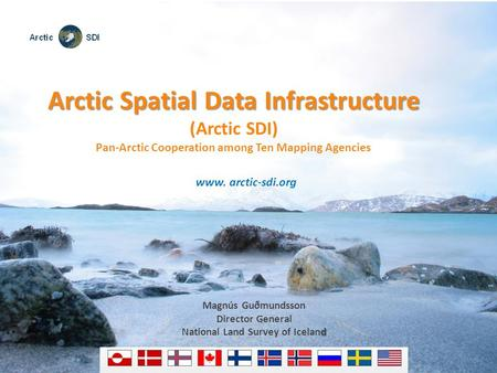 Arctic Spatial Data Infrastructure (Arctic SDI) Pan-Arctic Cooperation among Ten Mapping Agencies www. arctic-sdi.org Magnús Guðmundsson Director General.