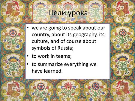 Цели урока we are going to speak about our country, about its geography, its culture, and of course about symbols of Russia; to work in teams; to summarize.