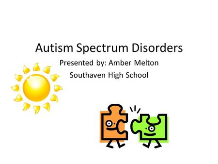 Autism Spectrum Disorders Presented by: Amber Melton Southaven High School.