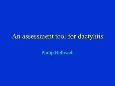 An assessment tool for dactylitis Philip Helliwell.