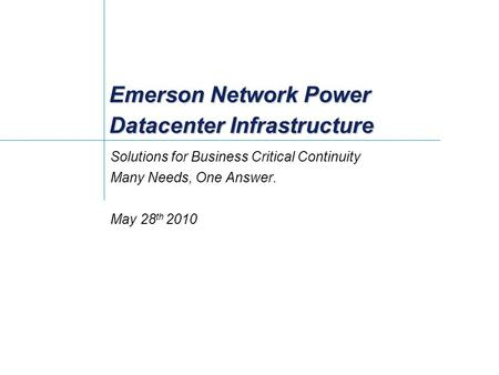Emerson Network Power Datacenter Infrastructure Solutions for Business Critical Continuity Many Needs, One Answer. May 28 th 2010.